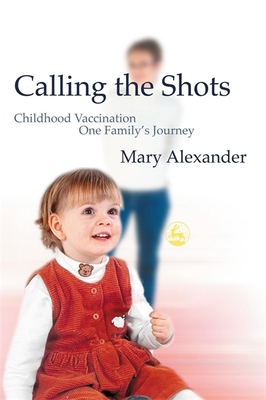 Calling the Shots: Childhood Vaccination - One Family's Journey - Alexander, Mary