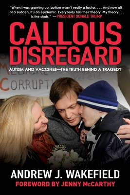 Callous Disregard: Autism and Vaccines--The Truth Behind a Tragedy - Wakefield, Andrew J, and McCarthy, Jenny (Foreword by)