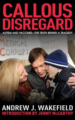 Callous Disregard: Autism and Vaccines: The Truth Behind a Tragedy - Wakefield, Andrew J