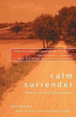 Calm Surrender: Walking the Path of Forgiveness - Nerburn, Kent, Ph.D.