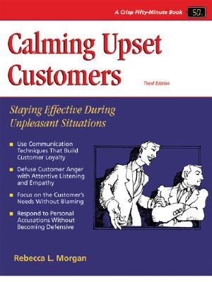 Calming Upset Customers, Third Edition: Staying Effective During Unpleasant Situations - Morgan, Rebecca L
