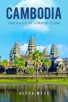 Cambodia: The Solo Girl's Travel Guide - West, Alexa