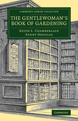 Cambridge Library Collection - Botany and Horticulture: The Gentlewoman's Book of Gardening - Chamberlain, Edith L., and Douglas, Fanny