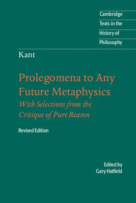 Cambridge Texts in the History of Philosophy: Immanuel Kant: Prolegomena to Any Future Metaphysics: That Will Be Able to Come Forward as Science: With Selections from the Critique of Pure Reason - Kant, Immanuel, and Hatfield, Gary (Translated by), and Ameriks, Karl (Series edited by)