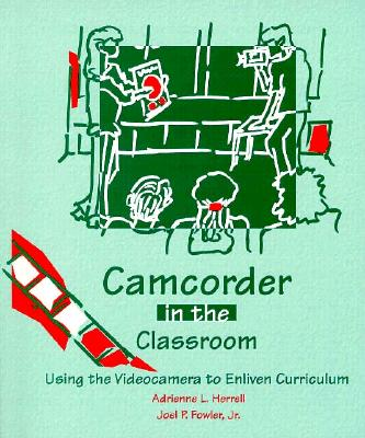 Camcorder in the Classroom: Using the Videocamera to Enliven Curriculum - Herrell, Adrienne L, and Fowler, Joel P