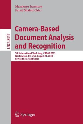 Camera-Based Document Analysis and Recognition: 5th International Workshop, Cbdar 2013, Washington, DC, USA, August 23, 2013, Revised Selected Papers - Iwamura, Masakazu (Editor)