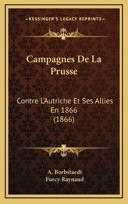 Campagnes de La Prusse: Contre L'Autriche Et Ses Allies En 1866 (1866) - Borbstaedt, A, and Raynaud, Furcy (Translated by)