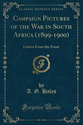 Campaign Pictures of the War in South Africa (1899-1900): Letters from the Front (Classic Reprint) - Hales, A G
