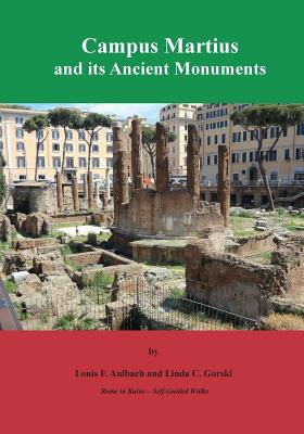 Campus Martius and Its Ancient Monuments: Self-Guided Walks to the Archeological Ruins of Rome - Aulbach, Louis F, and Gorski, Linda C