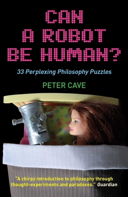 Can a Robot Be Human?: 33 Perplexing Philosophy Puzzles - Cave, Peter
