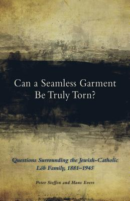 Can a Seamless Garment Be Truly Torn?: Questions Surrounding the Jewish-Catholic Lob Family, 1881-1945 - Steffen, Peter, and Evers, Hans