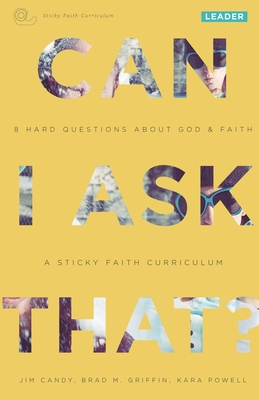 Can I Ask That?: 8 Hard Questions about God & Faith [Sticky Faith Curriculum] Leader Guide - Candy, Jim, and Griffin, Brad M, and Powell, Kara, Ph.D.