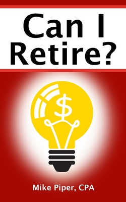 Can I Retire?: How Much Money You Need to Retire and How to Manage Your Retirement Savings, Explained in 100 Pages or Less - Piper, Mike
