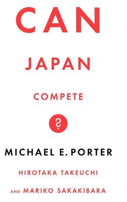 Can Japan Compete? - Porter, Michael, and Takeuchi, Mick, and Sakakibara