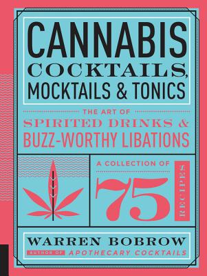 Cannabis Cocktails, Mocktails & Tonics: The Art of Spirited Drinks and Buzz-Worthy Libations - Bobrow, Warren