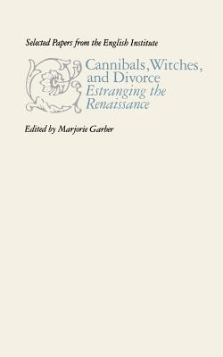 Cannibals, Witches, and Divorce: Estranging the Renaissance - Garber, Marjorie (Editor)