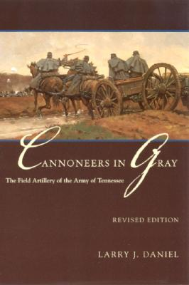 Cannoneers in Gray: The Field Artillery of the Army of Tennessee - Daniel, Larry J
