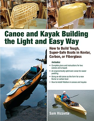 Canoe and Kayak Building the Light and Easy Way: How to Build Tough, Super-Safe Boats in Kevlar, Carbon, or Fiberglass - Rizzetta, Sam