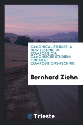 Canonical Studies: A New Technic in Composition; Canonische Studien: Eine Neue Compositions-Technik - Ziehn, Bernhard