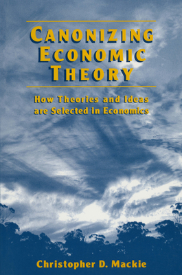 Canonizing Economic Theory: How Theories and Ideas Are Selected in Economics: How Theories and Ideas Are Selected in Economics - MacKie, Christopher D