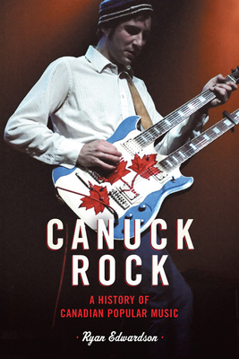 Canuck Rock: A History of Canadian Popular Music - Edwardson, Ryan