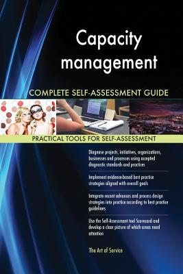 Capacity Management Complete Self-Assessment Guide - Blokdyk, Gerardus