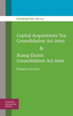 Capital Acquisitions Tax Consolidation Act 2003 & Stamp Duties Consolidation Act 1999: Finance Act 2015 -