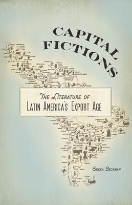 Capital Fictions: The Literature of Latin America's Export Age - Beckman, Ericka