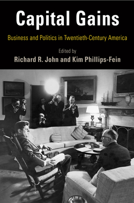 Capital Gains: Business and Politics in Twentieth-Century America - John, Richard R (Editor), and Phillips-Fein, Kim (Editor)