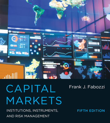 Capital Markets: Institutions, Instruments, and Risk Management - Fabozzi, Frank J