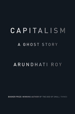 Capitalism: A Ghost Story - Roy, Arundhati