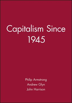 Capitalism Since 1945 - Armstrong, Philip, and Harrison, John, and Glyn, Andrew