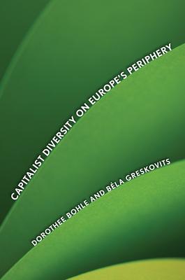 Capitalist Diversity on Europe's Periphery - Bohle, Dorothee, and Greskovits, Bela
