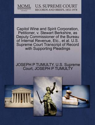 Capitol Wine and Spirit Corporation, Petitioner, V. Stewart Berkshire, as Deputy Commissioner of the Bureau of Internal Revenue, Etc., Et Al. U.S. Supreme Court Transcript of Record with Supporting Pleadings - U S Supreme Court (Creator), and Tumulty, Joseph P