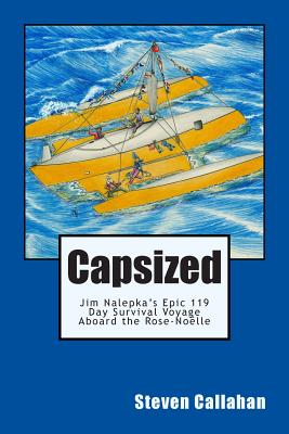 Capsized: Jim Nalepka's Epic 119 Day Survival Voyage Aboard the Rose-Noelle - Callahan, Steven