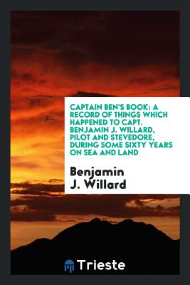 Captain Ben's Book: A Record of Things Which Happened to Capt. Benjamin J. Willard, Pilot and Stevedore, During Some Sixty Years on Sea and Land - Willard, Benjamin J