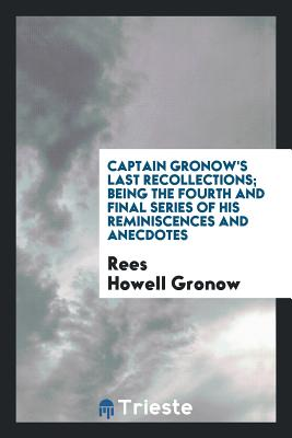 Captain Gronow's Last Recollections; Being the Fourth and Final Series of His Reminiscences and Anecdotes - Gronow, Rees Howell