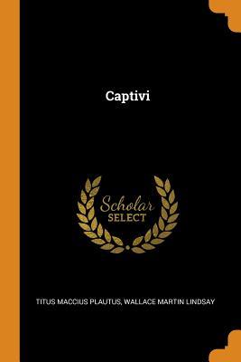 Captivi - Plautus, Titus Maccius, and Lindsay, Wallace Martin