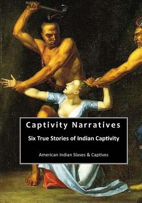 Captivity Narratives: Six True Stories of Indian Captivity - Smith, Col James, and Rowlandson, Mrs Mary, and Seaver, James E