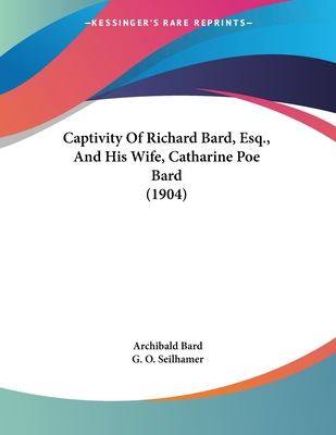 Captivity of Richard Bard, Esq., and His Wife, Catharine Poe Bard (1904) - Bard, Archibald, and Seilhamer, G O (Introduction by)