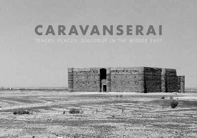 Caravanserai: Traces, Places, Dialogue in the Middle East - Schutyser, Tom (Photographer), and Lawler, Andrew (Introduction by), and Aslan, Reza, Dr. (Contributions by)