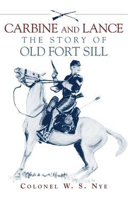 Carbine and Lance: The Story of Old Fort Sill - Nye, Wilbur Sturtevant