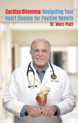 Cardiac Dilemma: Navigating Your Way Through Heart Disease for Positive Results - Platt, Dr Marc