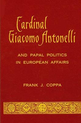 Cardinal Giacomo Antonelli and Papal Politics in European Affairs - Coppa, Frank J