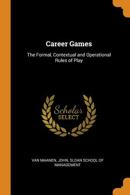 Career Games: The Formal, Contextual and Operational Rules of Play - Van Maanen, John, and Sloan School of Management (Creator)