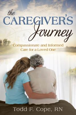 Caregiver's Journey: Compassionate and Informed Care for a Loved One - Cope, Todd F