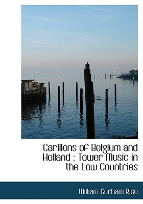 Carillons of Belgium and Holland: Tower Music in the Low Countries - Rice, William Gorham
