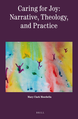 Caring for Joy: Narrative, Theology, and Practice - Clark Moschella, Mary