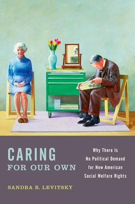 Caring for Our Own: Why There Is No Political Demand for New American Social Welfare Rights - Levitsky, Sandra R