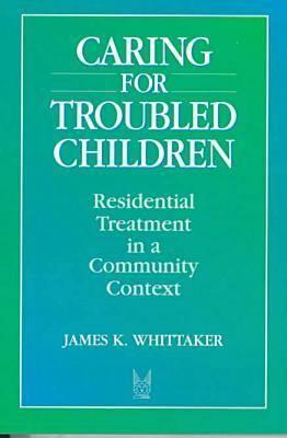 Caring for Troubled Children: Residential Treatment in a Community Context - Whittaker, James K